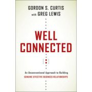 Well Connected: An Unconventional Approach to Building Genuine, Effective Business Relationships to Achieve Success