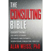 Consulting Bible: Everything You Need to Know to Create and Expand a Seven-Figure Consulting Practice