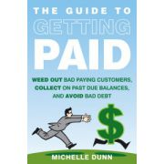 Guide to Getting Paid: Weed-out Bad Paying Customers, Collect on Past Due Balances, and Avoid Bad Debt