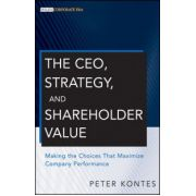 CEO, Strategy, and Shareholder Value: Making the Choices That Maximize Company Performance