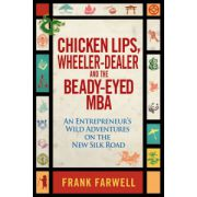 Chicken Lips, Wheeler-Dealer, and the Beady-Eyed M.B.A: An Entrepreneur s Wild Adventures on the New Silk Road