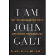I Am John Galt: Today's Heroic Innovators Building the World and the Villainous Parasites Destroying It