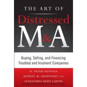 Art of Distressed M&A: Buying, Selling, and Financing Troubled and Insolvent Companies