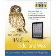 iPad for the Older and Wiser: Get up and running safely and quickly with the Apple iPad 2