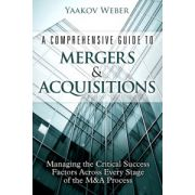 Comprehensive Guide to Mergers & Acquisitions: Managing the Critical Success Factors Across Every Stage of the M&A Process