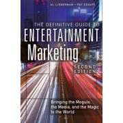 Definitive Guide to Entertainment Marketing: Bringing the Moguls, the Media, and the Magic to the World