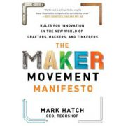 Maker Movement Manifesto: Rules for Innovation in the New World of Crafters, Hackers, and Tinkerers