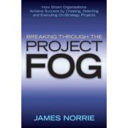 Breaking Through the Project Fog: How Smart Organizations Achieve Success by Creating, Selecting and Executing On-Strategy Projects