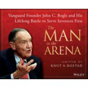 Man in the Arena: Vanguard Founder John C. Bogle and His Lifelong Battle to Serve Investors First