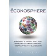 Econosphere: What Makes the Economy Really Work, How to Protect It, and Maximize Your Opportunity for Financial Prosperity