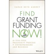 Find Grant Funding Now!: Five-Step Prosperity Process for Entrepreneurs and Business