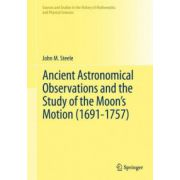 Ancient Astronomical Observations and the Study of the Moon's Motion (1691-1757) (Sources and Studies in the History of Mathematics and Physical Sciences)
