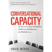 Conversational Capacity: Secret to Building Successful Teams That Perform When the Pressure Is On