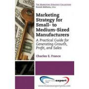 Marketing Strategy for Small-to Medium-Sized Manufacturers: A Practical Guide for Generating Growth, Profit, and Sales