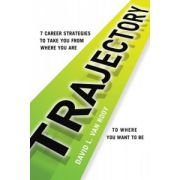 Trajectory: 7 Career Strategies to Take You from Where You Are to Where You Need to Be