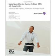 Alcatel-Lucent Service Routing Architect (SRA) Self-Study Guide: Preparing for the BGP, VPRN and Multicast Exams