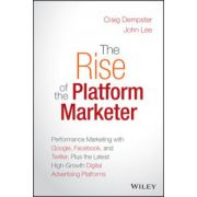 Rise of the Platform Marketer: Performance Marketing with Google, Facebook, and Twitter, Plus the Latest High-Growth Digital Advertising Platforms
