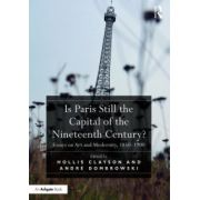 Is Paris Still the Capital of the Nineteenth Century?: Essays on Art and Modernity, 1850-1900