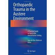 Orthopaedic Trauma in the Austere Environment: A Practical Guide to Care in the Humanitarian Setting